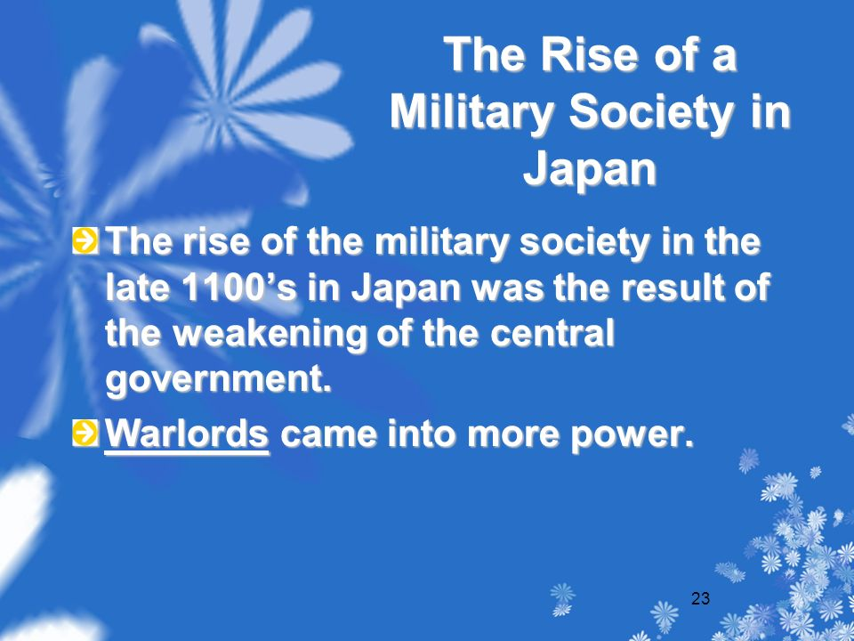 23 The Rise of a Military Society in Japan The rise of the military society in the late 1100's in Japan was the result of the weakening of the central government.
