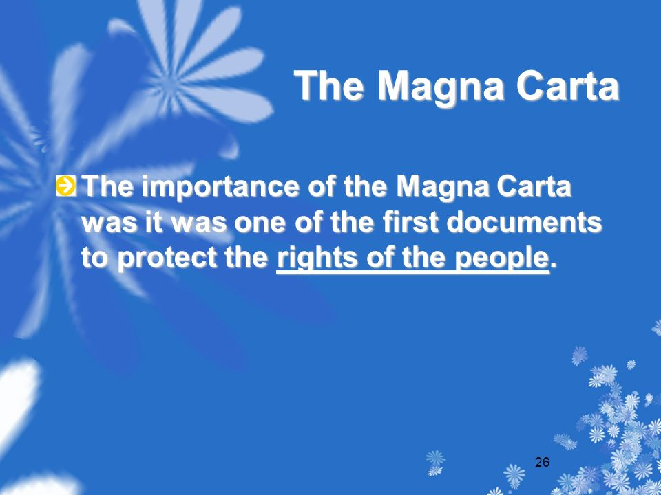 26 The Magna Carta The importance of the Magna Carta was it was one of the first documents to protect the rights of the people.