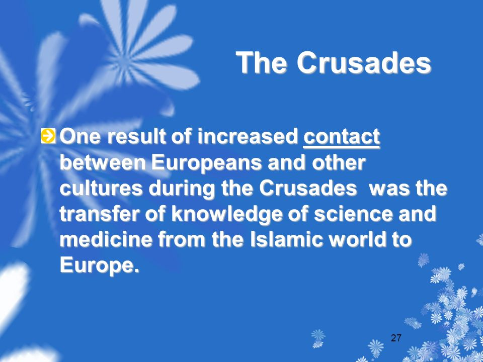 27 The Crusades One result of increased contact between Europeans and other cultures during the Crusades was the transfer of knowledge of science and medicine from the Islamic world to Europe.