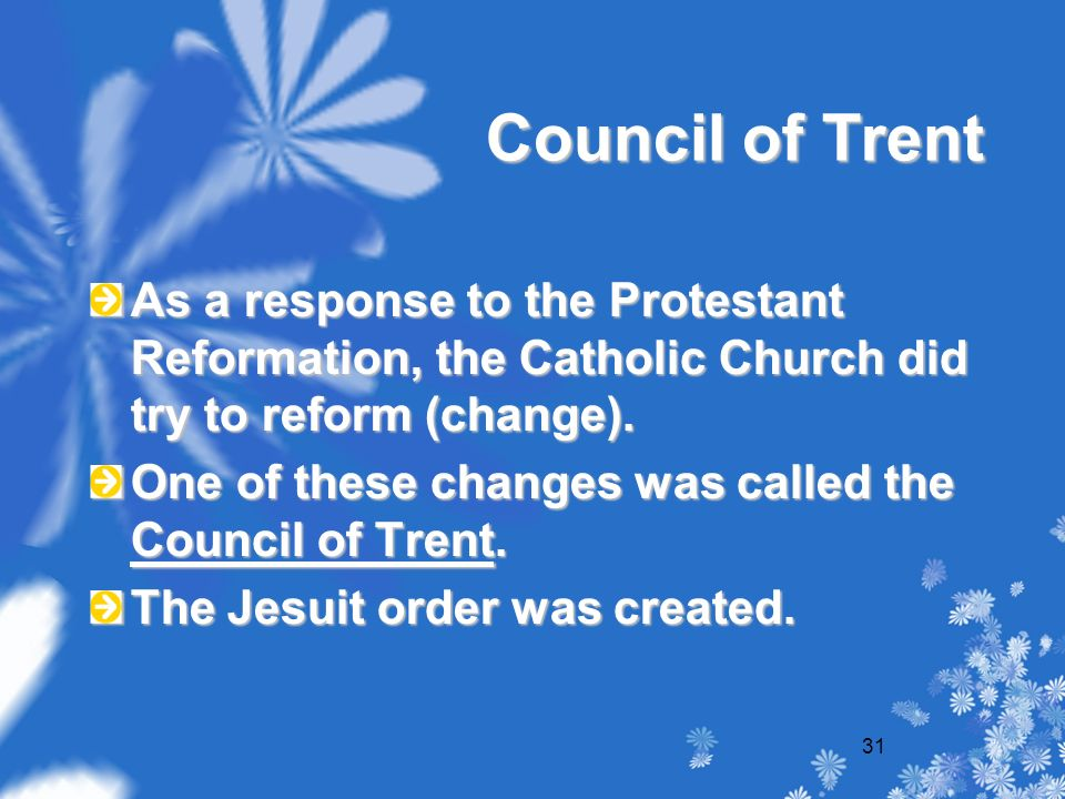 31 Council of Trent As a response to the Protestant Reformation, the Catholic Church did try to reform (change).
