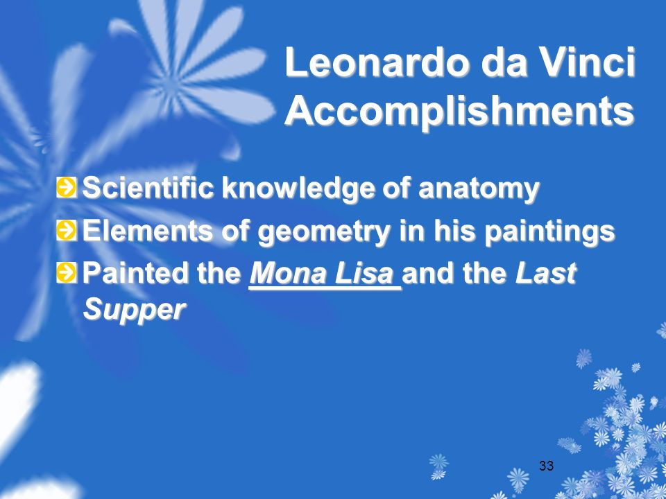 33 Leonardo da Vinci Accomplishments Scientific knowledge of anatomy Elements of geometry in his paintings Painted the Mona Lisa and the Last Supper