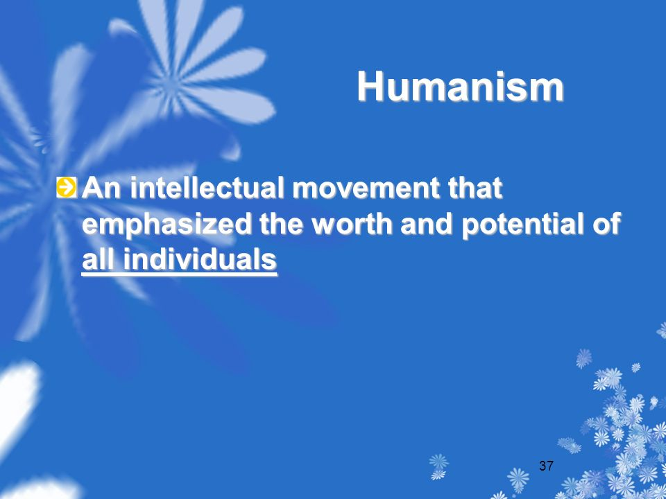 37 Humanism An intellectual movement that emphasized the worth and potential of all individuals
