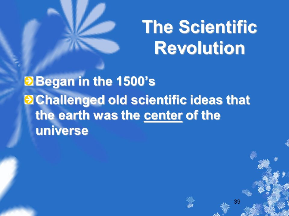 39 The Scientific Revolution Began in the 1500's Challenged old scientific ideas that the earth was the center of the universe