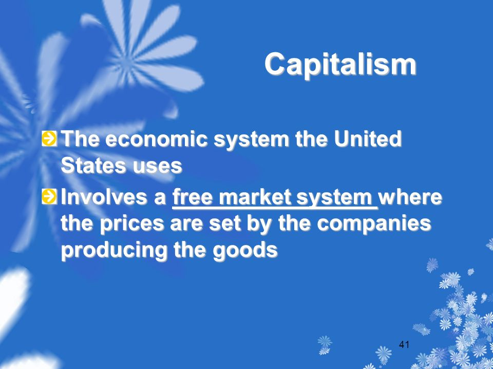 41 Capitalism The economic system the United States uses Involves a free market system where the prices are set by the companies producing the goods