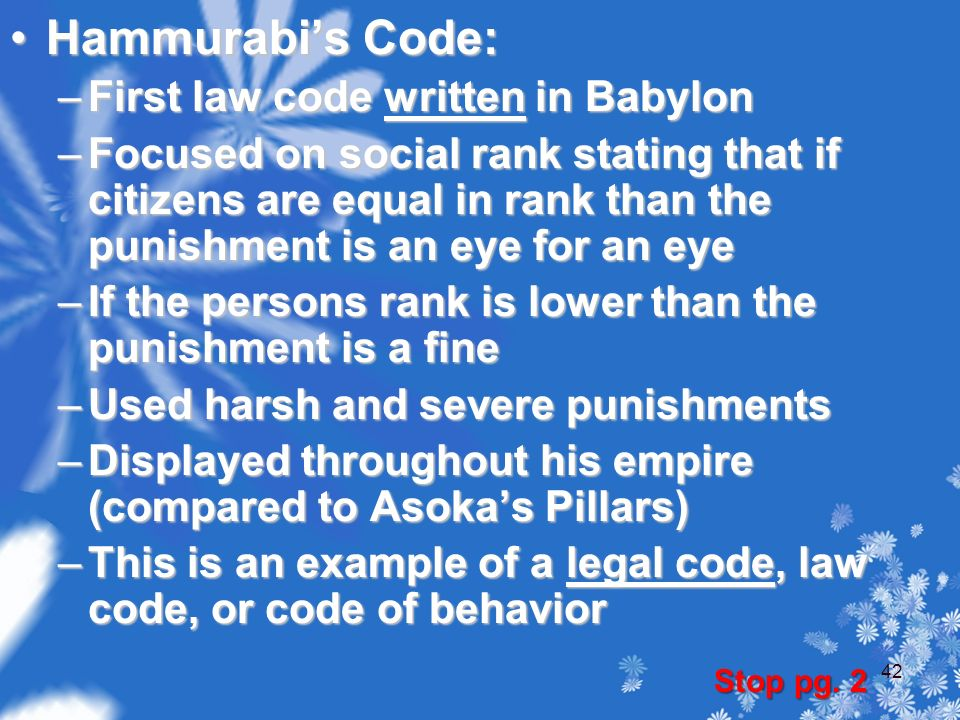 Hammurabi's Code:Hammurabi's Code: –First law code written in Babylon –Focused on social rank stating that if citizens are equal in rank than the punishment is an eye for an eye –If the persons rank is lower than the punishment is a fine –Used harsh and severe punishments –Displayed throughout his empire (compared to Asoka's Pillars) –This is an example of a legal code, law code, or code of behavior Stop pg.