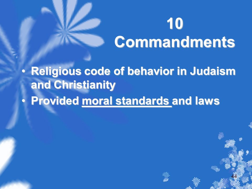 10 Commandments Religious code of behavior in Judaism and ChristianityReligious code of behavior in Judaism and Christianity Provided moral standards and lawsProvided moral standards and laws 44