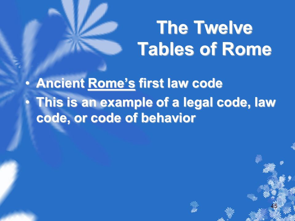 The Twelve Tables of Rome Ancient Rome's first law codeAncient Rome's first law code This is an example of a legal code, law code, or code of behaviorThis is an example of a legal code, law code, or code of behavior 45