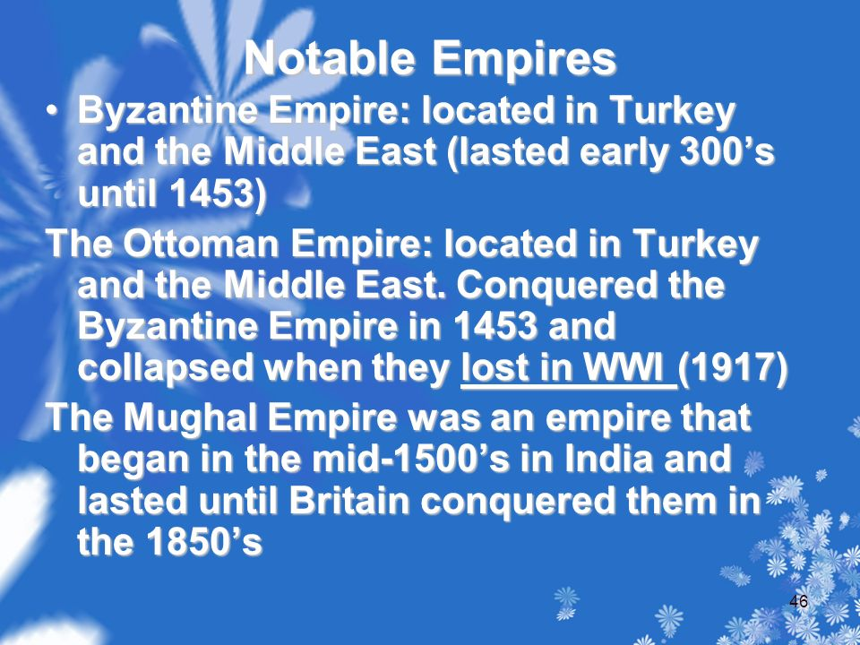 Notable Empires Byzantine Empire: located in Turkey and the Middle East (lasted early 300's until 1453)Byzantine Empire: located in Turkey and the Middle East (lasted early 300's until 1453) The Ottoman Empire: located in Turkey and the Middle East.