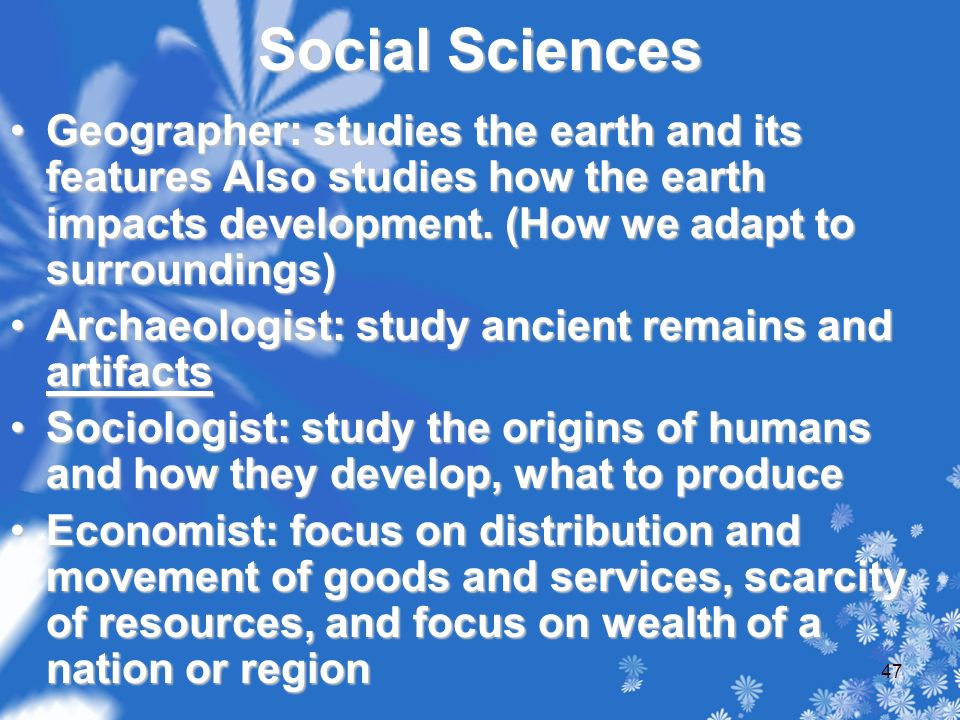 Social Sciences Geographer: studies the earth and its features Also studies how the earth impacts development.