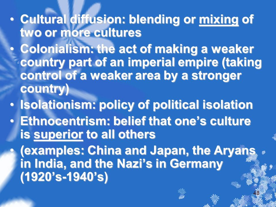 Cultural diffusion: blending or mixing of two or more culturesCultural diffusion: blending or mixing of two or more cultures Colonialism: the act of making a weaker country part of an imperial empire (taking control of a weaker area by a stronger country)Colonialism: the act of making a weaker country part of an imperial empire (taking control of a weaker area by a stronger country) Isolationism: policy of political isolationIsolationism: policy of political isolation Ethnocentrism: belief that one's culture is superior to all othersEthnocentrism: belief that one's culture is superior to all others (examples: China and Japan, the Aryans in India, and the Nazi's in Germany (1920's-1940's)(examples: China and Japan, the Aryans in India, and the Nazi's in Germany (1920's-1940's) 48