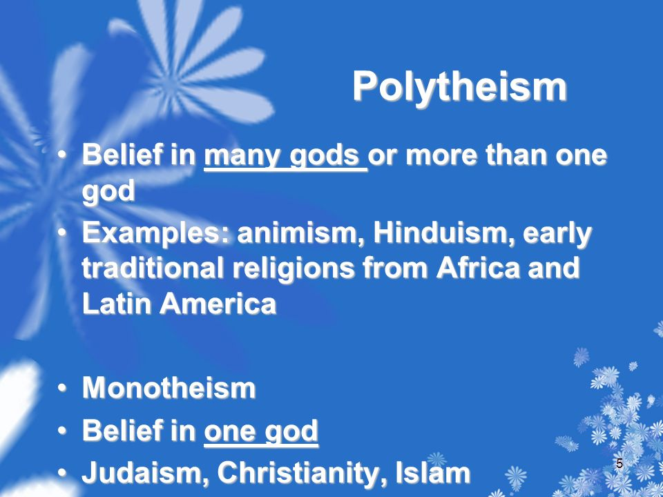 Polytheism Belief in many gods or more than one godBelief in many gods or more than one god Examples: animism, Hinduism, early traditional religions from Africa and Latin AmericaExamples: animism, Hinduism, early traditional religions from Africa and Latin America MonotheismMonotheism Belief in one godBelief in one god Judaism, Christianity, IslamJudaism, Christianity, Islam 5