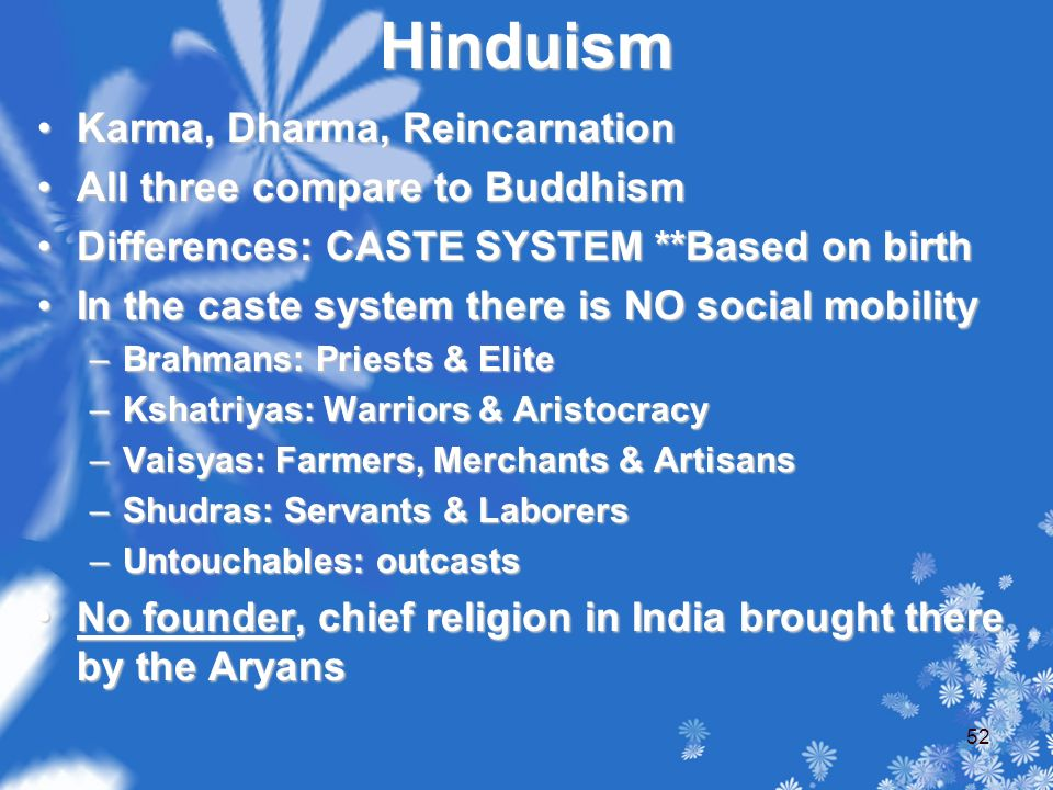 Hinduism Karma, Dharma, ReincarnationKarma, Dharma, Reincarnation All three compare to BuddhismAll three compare to Buddhism Differences: CASTE SYSTEM **Based on birthDifferences: CASTE SYSTEM **Based on birth In the caste system there is NO social mobilityIn the caste system there is NO social mobility –Brahmans: Priests & Elite –Kshatriyas: Warriors & Aristocracy –Vaisyas: Farmers, Merchants & Artisans –Shudras: Servants & Laborers –Untouchables: outcasts No founder, chief religion in India brought there by the AryansNo founder, chief religion in India brought there by the Aryans 52