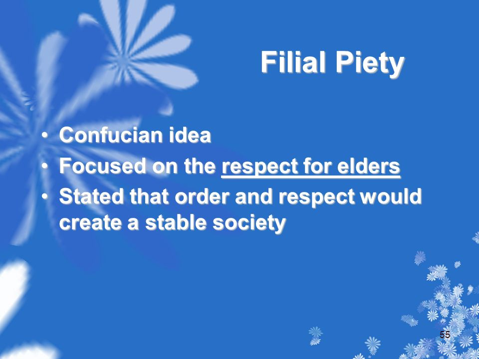 Filial Piety Confucian ideaConfucian idea Focused on the respect for eldersFocused on the respect for elders Stated that order and respect would create a stable societyStated that order and respect would create a stable society 55