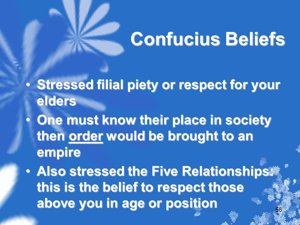 Confucius Beliefs Stressed filial piety or respect for your eldersStressed filial piety or respect for your elders One must know their place in society then order would be brought to an empireOne must know their place in society then order would be brought to an empire Also stressed the Five Relationships: this is the belief to respect those above you in age or positionAlso stressed the Five Relationships: this is the belief to respect those above you in age or position 56