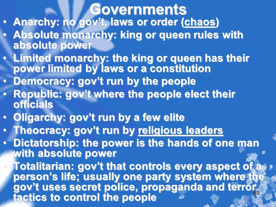 Governments Anarchy: no gov't, laws or order (chaos)Anarchy: no gov't, laws or order (chaos) Absolute monarchy: king or queen rules with absolute powerAbsolute monarchy: king or queen rules with absolute power Limited monarchy: the king or queen has their power limited by laws or a constitutionLimited monarchy: the king or queen has their power limited by laws or a constitution Democracy: gov't run by the peopleDemocracy: gov't run by the people Republic: gov't where the people elect their officialsRepublic: gov't where the people elect their officials Oligarchy: gov't run by a few eliteOligarchy: gov't run by a few elite Theocracy: gov't run by religious leadersTheocracy: gov't run by religious leaders Dictatorship: the power is the hands of one man with absolute powerDictatorship: the power is the hands of one man with absolute power Totalitarian: gov't that controls every aspect of a person's life; usually one party system where the gov't uses secret police, propaganda and terror tactics to control the peopleTotalitarian: gov't that controls every aspect of a person's life; usually one party system where the gov't uses secret police, propaganda and terror tactics to control the people 59