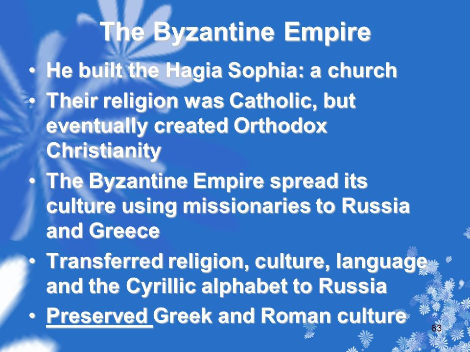 The Byzantine Empire He built the Hagia Sophia: a churchHe built the Hagia Sophia: a church Their religion was Catholic, but eventually created Orthodox ChristianityTheir religion was Catholic, but eventually created Orthodox Christianity The Byzantine Empire spread its culture using missionaries to Russia and GreeceThe Byzantine Empire spread its culture using missionaries to Russia and Greece Transferred religion, culture, language and the Cyrillic alphabet to RussiaTransferred religion, culture, language and the Cyrillic alphabet to Russia Preserved Greek and Roman culturePreserved Greek and Roman culture 63