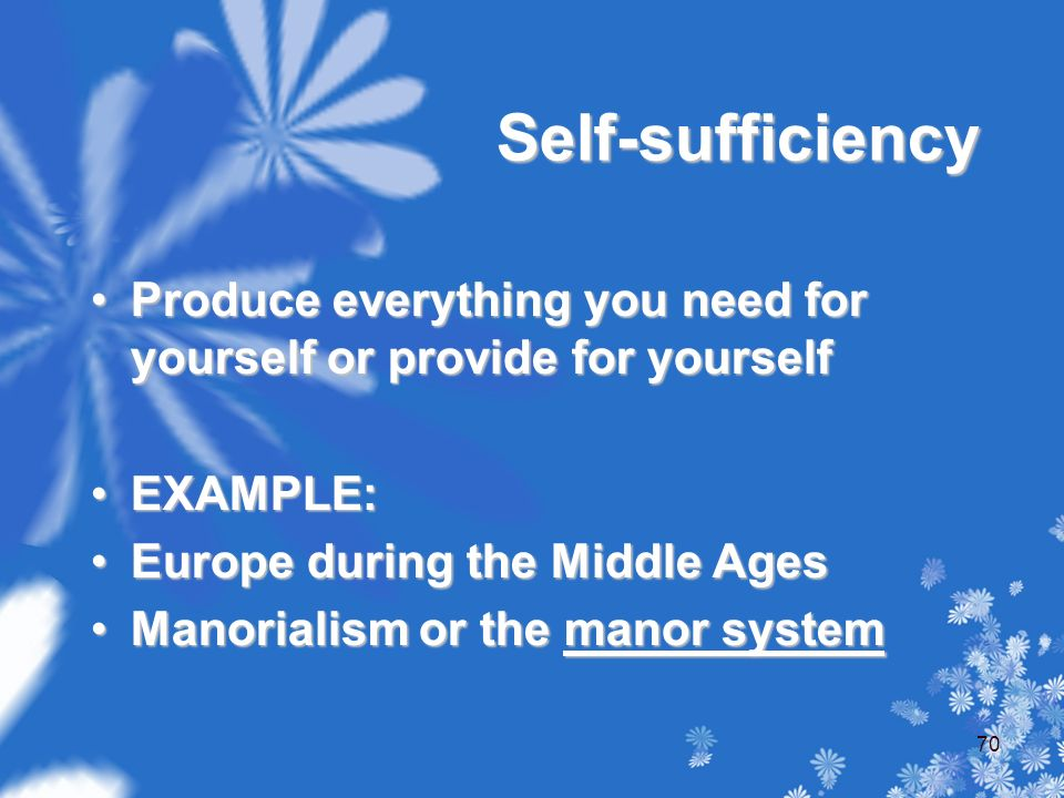 Self-sufficiency Produce everything you need for yourself or provide for yourselfProduce everything you need for yourself or provide for yourself EXAMPLE:EXAMPLE: Europe during the Middle AgesEurope during the Middle Ages Manorialism or the manor systemManorialism or the manor system 70