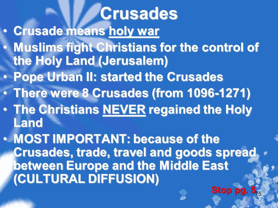 Crusades Crusade means holy warCrusade means holy war Muslims fight Christians for the control of the Holy Land (Jerusalem)Muslims fight Christians for the control of the Holy Land (Jerusalem) Pope Urban II: started the CrusadesPope Urban II: started the Crusades There were 8 Crusades (from 1096-1271)There were 8 Crusades (from 1096-1271) The Christians NEVER regained the Holy LandThe Christians NEVER regained the Holy Land MOST IMPORTANT: because of the Crusades, trade, travel and goods spread between Europe and the Middle East (CULTURAL DIFFUSION)MOST IMPORTANT: because of the Crusades, trade, travel and goods spread between Europe and the Middle East (CULTURAL DIFFUSION) Stop pg.