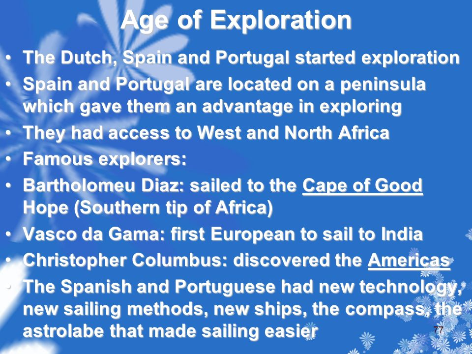 Age of Exploration The Dutch, Spain and Portugal started explorationThe Dutch, Spain and Portugal started exploration Spain and Portugal are located on a peninsula which gave them an advantage in exploringSpain and Portugal are located on a peninsula which gave them an advantage in exploring They had access to West and North AfricaThey had access to West and North Africa Famous explorers:Famous explorers: Bartholomeu Diaz: sailed to the Cape of Good Hope (Southern tip of Africa)Bartholomeu Diaz: sailed to the Cape of Good Hope (Southern tip of Africa) Vasco da Gama: first European to sail to IndiaVasco da Gama: first European to sail to India Christopher Columbus: discovered the AmericasChristopher Columbus: discovered the Americas The Spanish and Portuguese had new technology, new sailing methods, new ships, the compass, the astrolabe that made sailing easierThe Spanish and Portuguese had new technology, new sailing methods, new ships, the compass, the astrolabe that made sailing easier 77