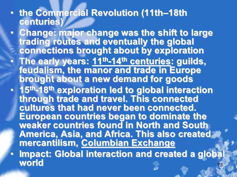 the Commercial Revolution (11th–18th centuries)the Commercial Revolution (11th–18th centuries) Change: major change was the shift to large trading routes and eventually the global connections brought about by explorationChange: major change was the shift to large trading routes and eventually the global connections brought about by exploration The early years: 11 th -14 th centuries: guilds, feudalism, the manor and trade in Europe brought about a new demand for goodsThe early years: 11 th -14 th centuries: guilds, feudalism, the manor and trade in Europe brought about a new demand for goods 15 th -18 th exploration led to global interaction through trade and travel.