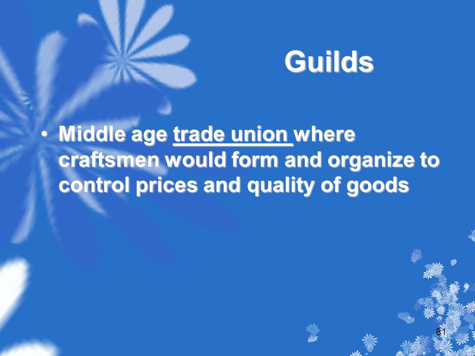 Guilds Middle age trade union where craftsmen would form and organize to control prices and quality of goodsMiddle age trade union where craftsmen would form and organize to control prices and quality of goods 81