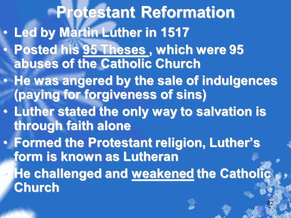 Protestant Reformation Led by Martin Luther in 1517Led by Martin Luther in 1517 Posted his 95 Theses, which were 95 abuses of the Catholic ChurchPosted his 95 Theses, which were 95 abuses of the Catholic Church He was angered by the sale of indulgences (paying for forgiveness of sins)He was angered by the sale of indulgences (paying for forgiveness of sins) Luther stated the only way to salvation is through faith aloneLuther stated the only way to salvation is through faith alone Formed the Protestant religion, Luther's form is known as LutheranFormed the Protestant religion, Luther's form is known as Lutheran He challenged and weakened the Catholic ChurchHe challenged and weakened the Catholic Church 82