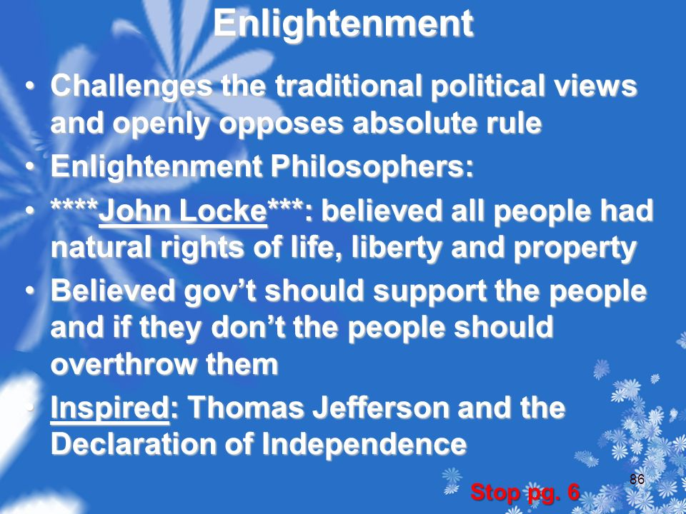 Enlightenment Challenges the traditional political views and openly opposes absolute ruleChallenges the traditional political views and openly opposes absolute rule Enlightenment Philosophers:Enlightenment Philosophers: ****John Locke***: believed all people had natural rights of life, liberty and property****John Locke***: believed all people had natural rights of life, liberty and property Believed gov't should support the people and if they don't the people should overthrow themBelieved gov't should support the people and if they don't the people should overthrow them Inspired: Thomas Jefferson and the Declaration of IndependenceInspired: Thomas Jefferson and the Declaration of Independence Stop pg.