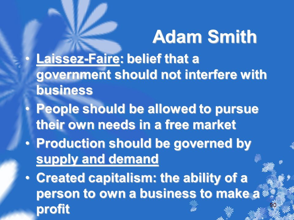 Adam Smith Laissez-Faire: belief that a government should not interfere with businessLaissez-Faire: belief that a government should not interfere with business People should be allowed to pursue their own needs in a free marketPeople should be allowed to pursue their own needs in a free market Production should be governed by supply and demandProduction should be governed by supply and demand Created capitalism: the ability of a person to own a business to make a profitCreated capitalism: the ability of a person to own a business to make a profit 90