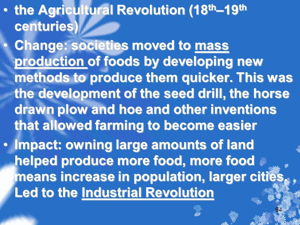 the Agricultural Revolution (18 th –19 th centuries)the Agricultural Revolution (18 th –19 th centuries) Change: societies moved to mass production of foods by developing new methods to produce them quicker.