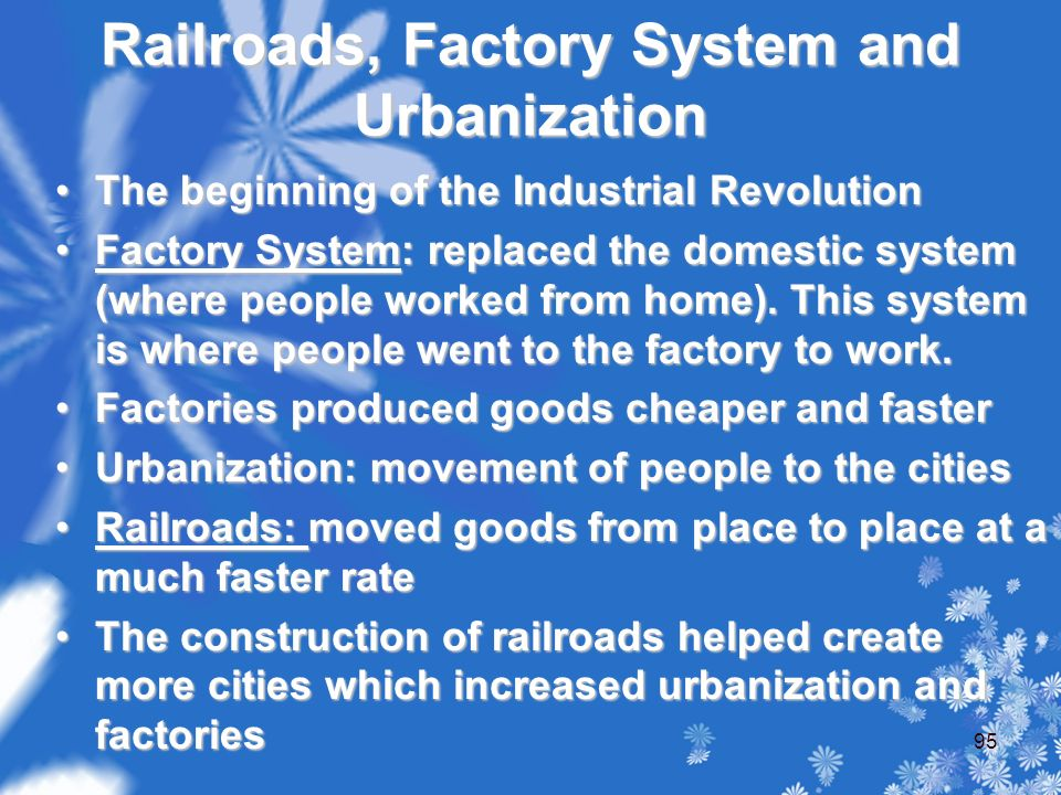 Railroads, Factory System and Urbanization The beginning of the Industrial RevolutionThe beginning of the Industrial Revolution Factory System: replaced the domestic system (where people worked from home).