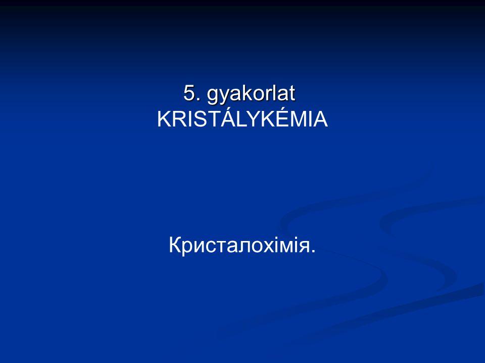 Кристалохімія. 5. gyakorlat 5. gyakorlat KRISTÁLYKÉMIA