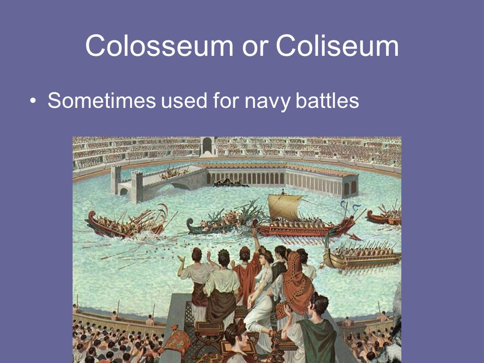 Colosseum or Coliseum Sometimes used for navy battles