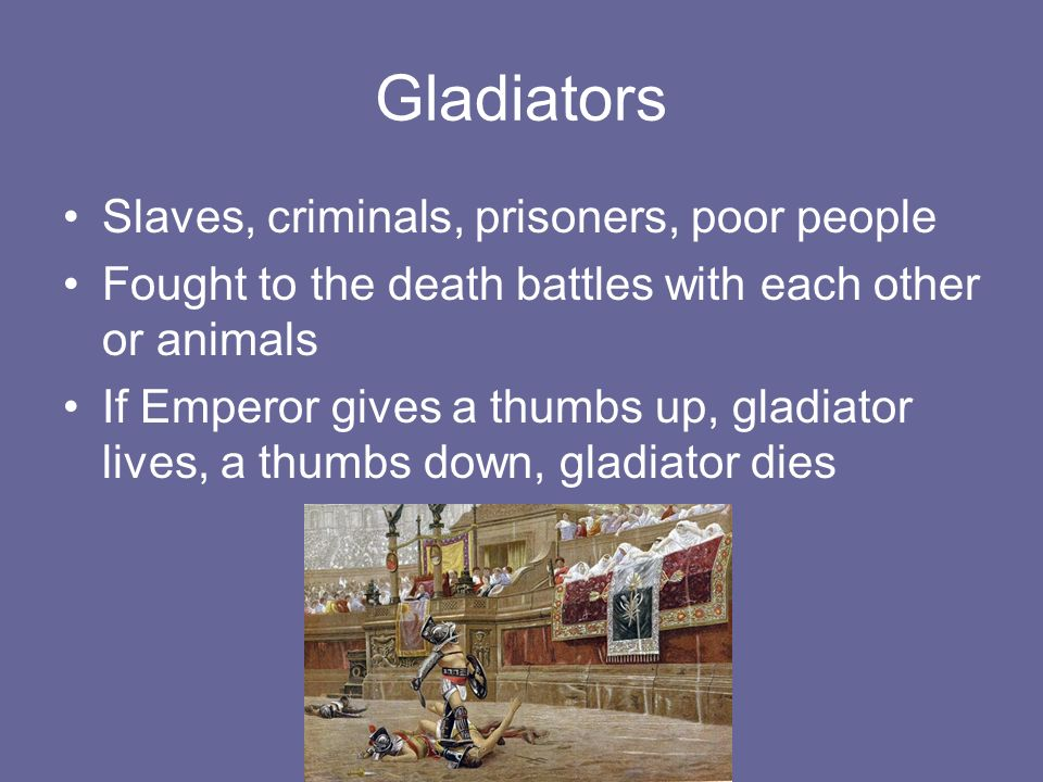 Gladiators Slaves, criminals, prisoners, poor people Fought to the death battles with each other or animals If Emperor gives a thumbs up, gladiator lives, a thumbs down, gladiator dies
