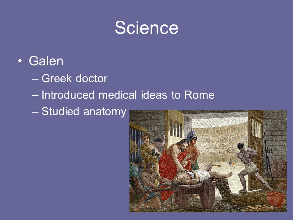 Science Galen –Greek doctor –Introduced medical ideas to Rome –Studied anatomy