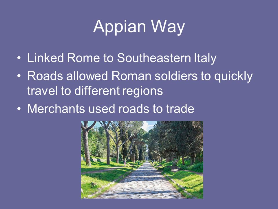 Appian Way Linked Rome to Southeastern Italy Roads allowed Roman soldiers to quickly travel to different regions Merchants used roads to trade