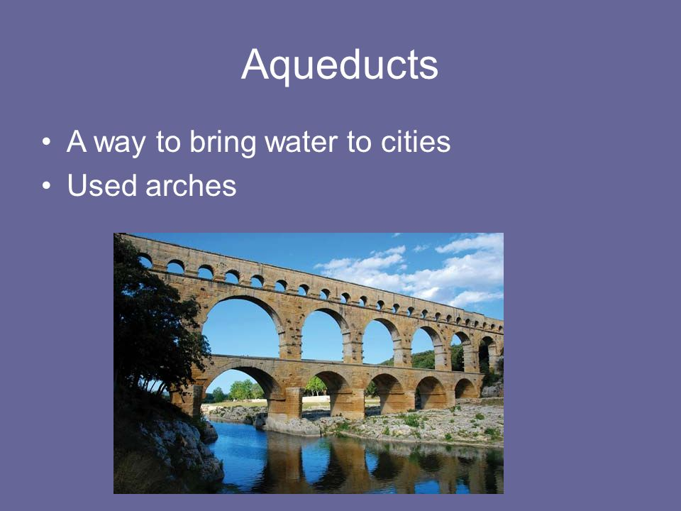 Aqueducts A way to bring water to cities Used arches
