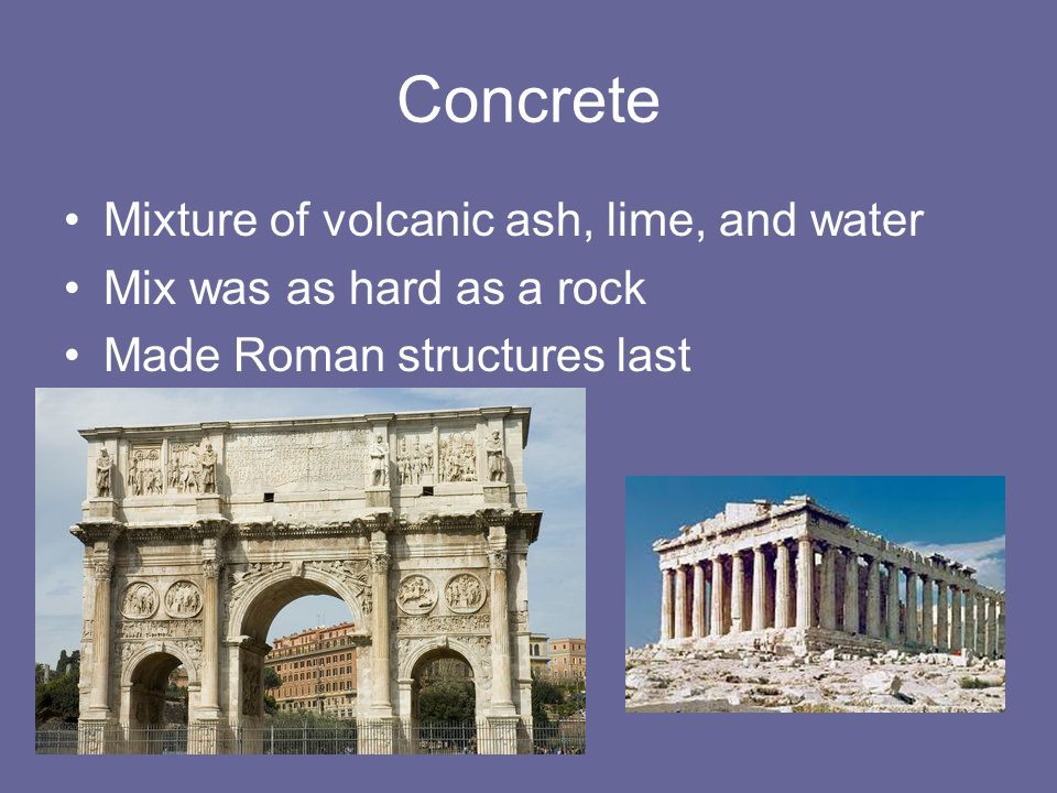Concrete Mixture of volcanic ash, lime, and water Mix was as hard as a rock Made Roman structures last