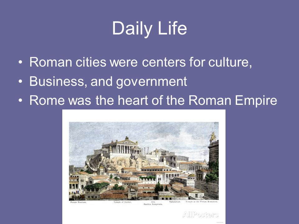 Daily Life Roman cities were centers for culture, Business, and government Rome was the heart of the Roman Empire