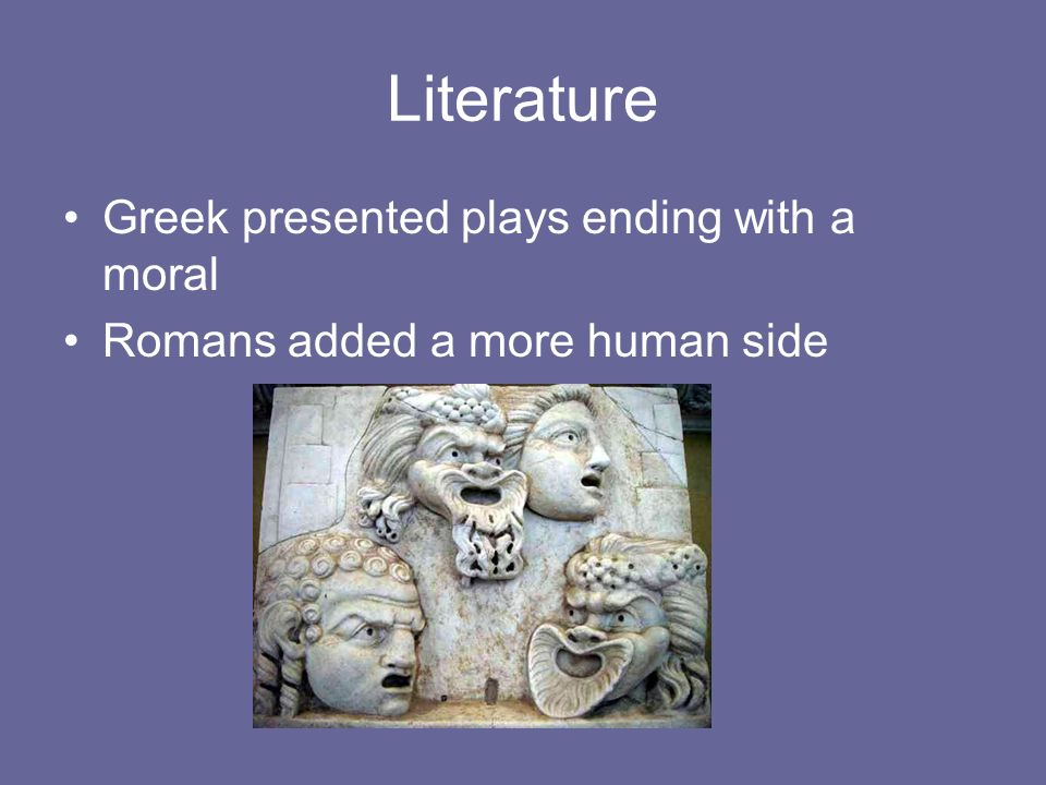 Literature Greek presented plays ending with a moral Romans added a more human side
