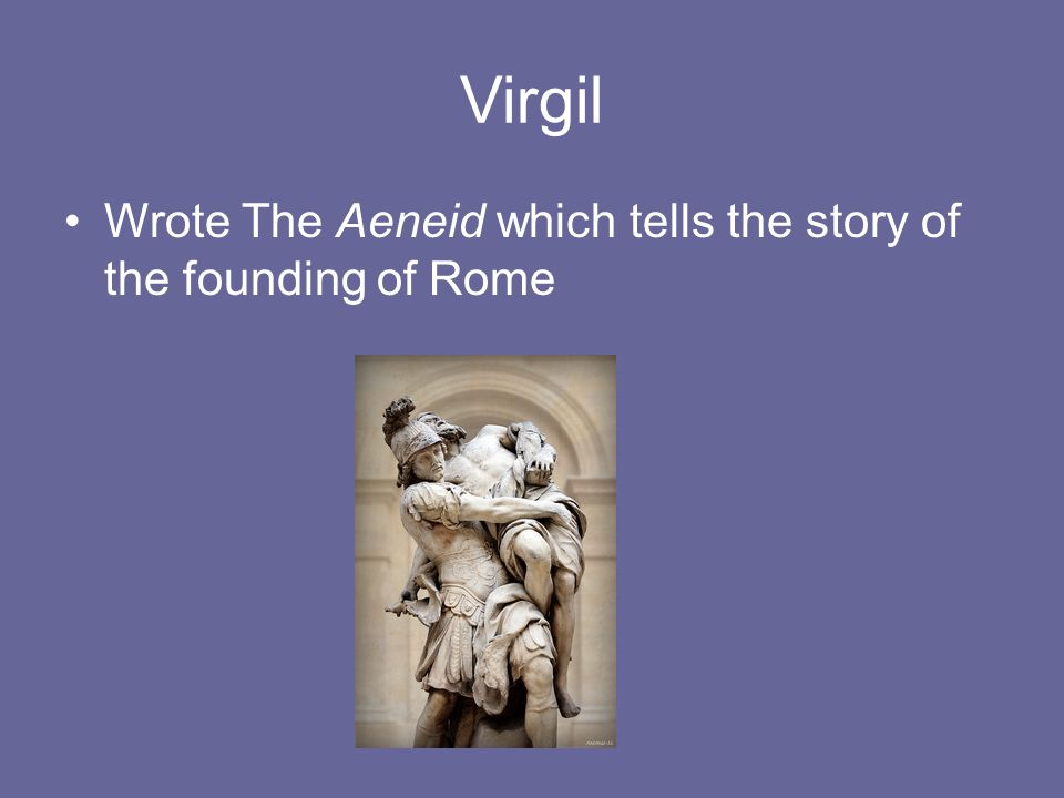 Virgil Wrote The Aeneid which tells the story of the founding of Rome