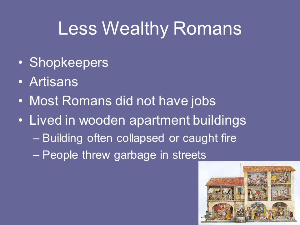 Less Wealthy Romans Shopkeepers Artisans Most Romans did not have jobs Lived in wooden apartment buildings –Building often collapsed or caught fire –People threw garbage in streets