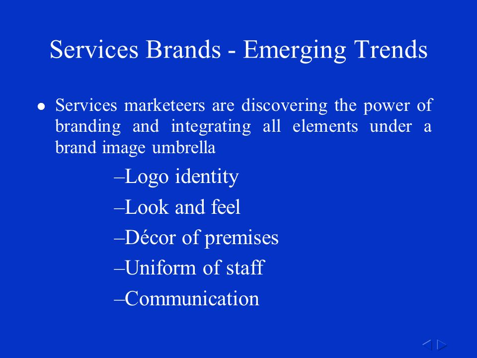 Services Brands - Emerging Trends Services marketeers are discovering the power of branding and integrating all elements under a brand image umbrella –Logo identity –Look and feel –Décor of premises –Uniform of staff –Communication