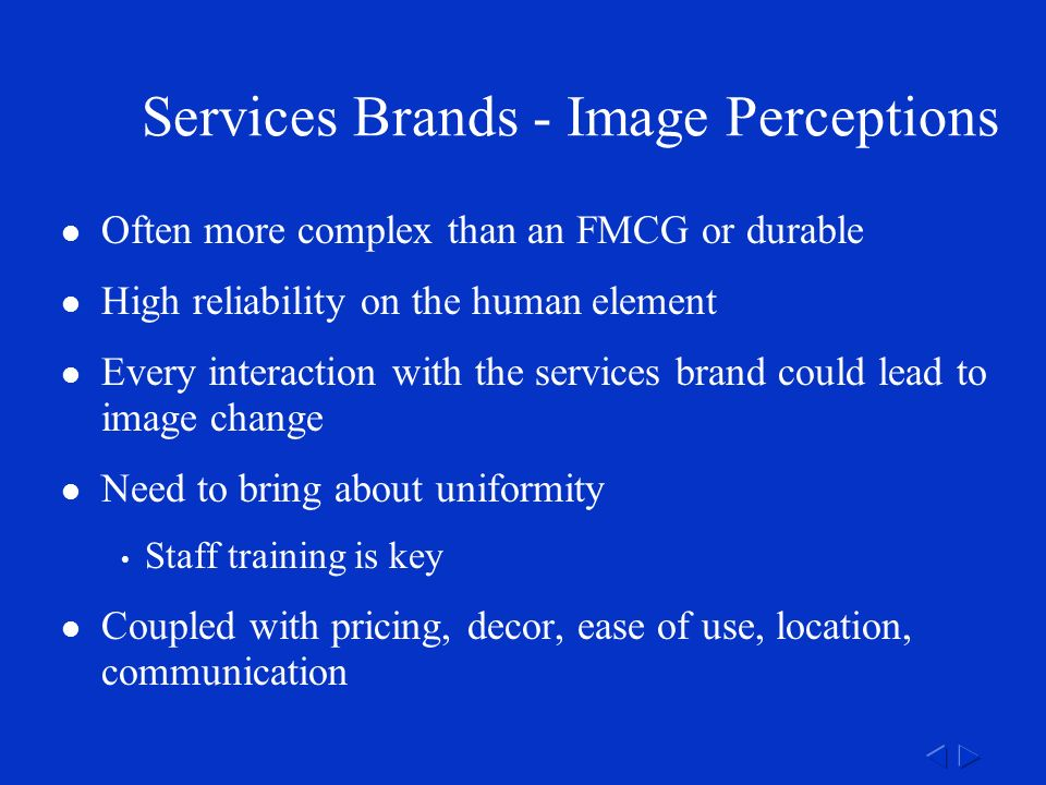 Services Brands - Image Perceptions Often more complex than an FMCG or durable High reliability on the human element Every interaction with the services brand could lead to image change Need to bring about uniformity Staff training is key Coupled with pricing, decor, ease of use, location, communication