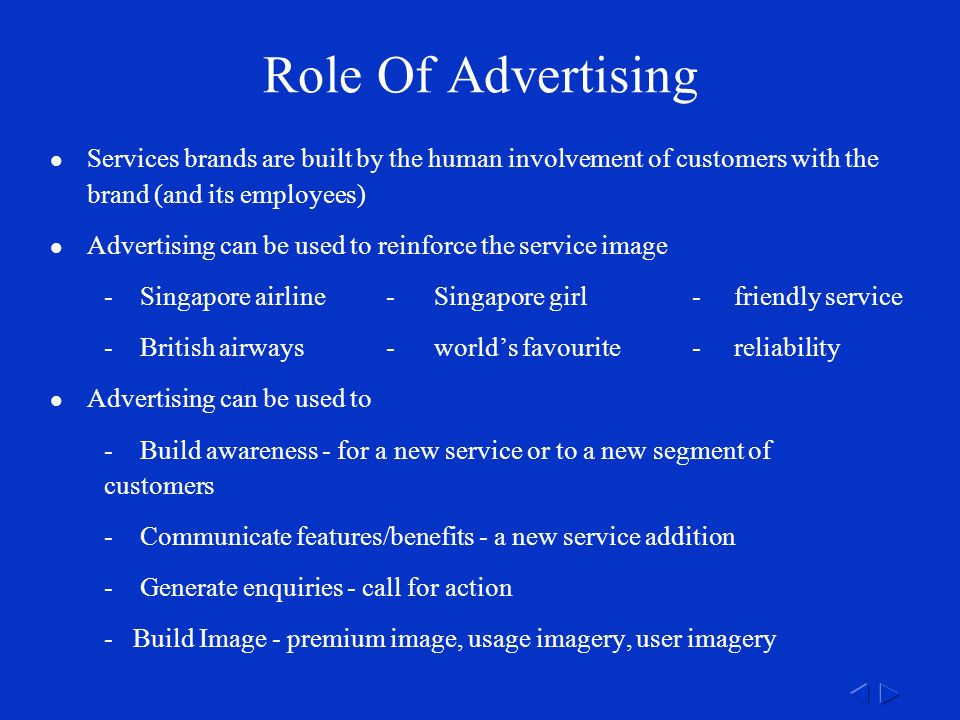 Role Of Advertising Services brands are built by the human involvement of customers with the brand (and its employees) Advertising can be used to reinforce the service image -Singapore airline-Singapore girl-friendly service -British airways-world's favourite-reliability Advertising can be used to -Build awareness - for a new service or to a new segment of customers -Communicate features/benefits - a new service addition -Generate enquiries - call for action - Build Image - premium image, usage imagery, user imagery