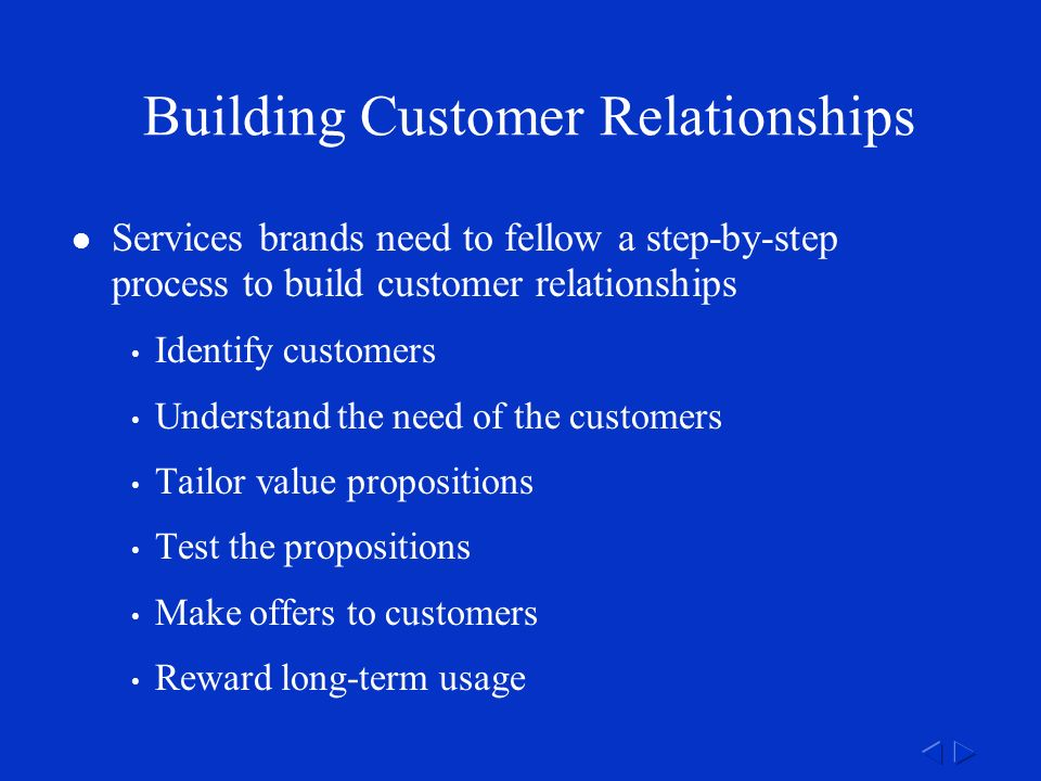 Building Customer Relationships Services brands need to fellow a step-by-step process to build customer relationships Identify customers Understand the need of the customers Tailor value propositions Test the propositions Make offers to customers Reward long-term usage