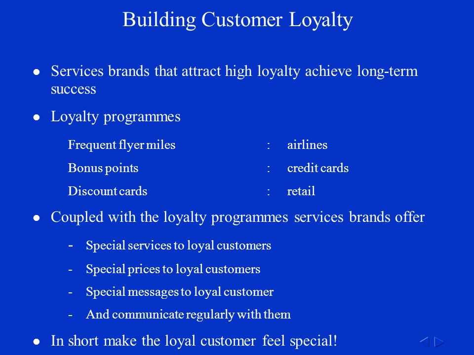 Building Customer Loyalty Services brands that attract high loyalty achieve long-term success Loyalty programmes Frequent flyer miles:airlines Bonus points:credit cards Discount cards:retail Coupled with the loyalty programmes services brands offer - Special services to loyal customers -Special prices to loyal customers -Special messages to loyal customer -And communicate regularly with them In short make the loyal customer feel special!