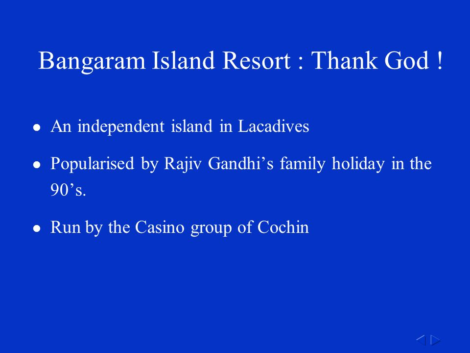 An independent island in Lacadives Popularised by Rajiv Gandhi's family holiday in the 90's.