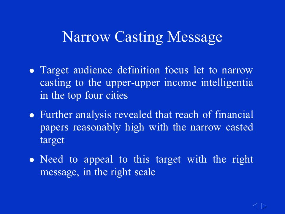 Narrow Casting Message Target audience definition focus let to narrow casting to the upper-upper income intelligentia in the top four cities Further analysis revealed that reach of financial papers reasonably high with the narrow casted target Need to appeal to this target with the right message, in the right scale
