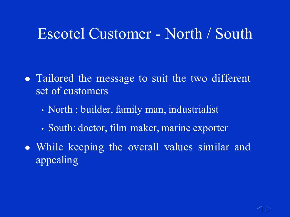 Escotel Customer - North / South Tailored the message to suit the two different set of customers North : builder, family man, industrialist South: doctor, film maker, marine exporter While keeping the overall values similar and appealing