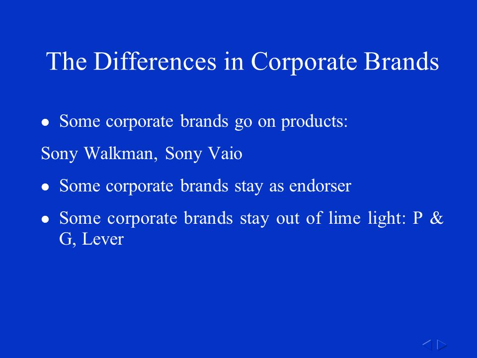 The Differences in Corporate Brands Some corporate brands go on products: Sony Walkman, Sony Vaio Some corporate brands stay as endorser Some corporate brands stay out of lime light: P & G, Lever